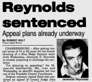 In December 1994, 17-year-old Jeremiah Reynolds from Sabillasville, Maryland robbed a convenience store in Blue Ridge Summit, Pennsylvania and killed the store's clerk.